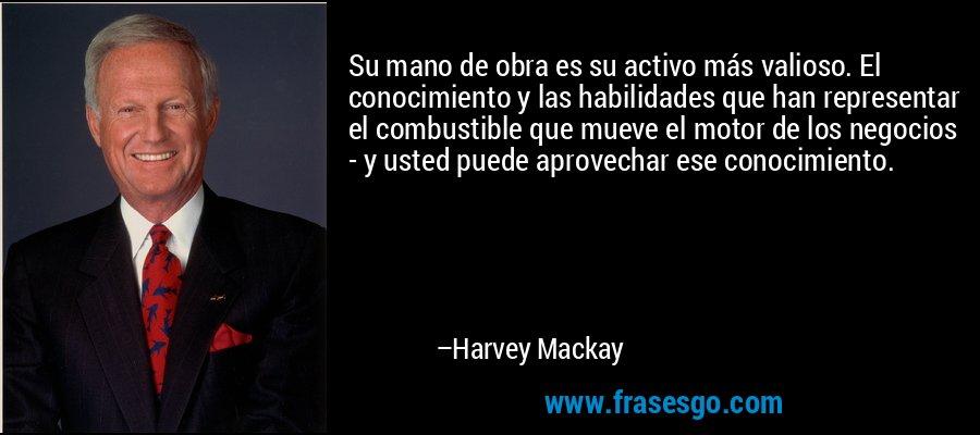 Su mano de obra es su activo más valioso. El conocimiento y las habilidades que han representar el combustible que mueve el motor de los negocios - y usted puede aprovechar ese conocimiento. – Harvey Mackay