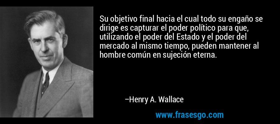 Su objetivo final hacia el cual todo su engaño se dirige es capturar el poder político para que, utilizando el poder del Estado y el poder del mercado al mismo tiempo, pueden mantener al hombre común en sujeción eterna. – Henry A. Wallace
