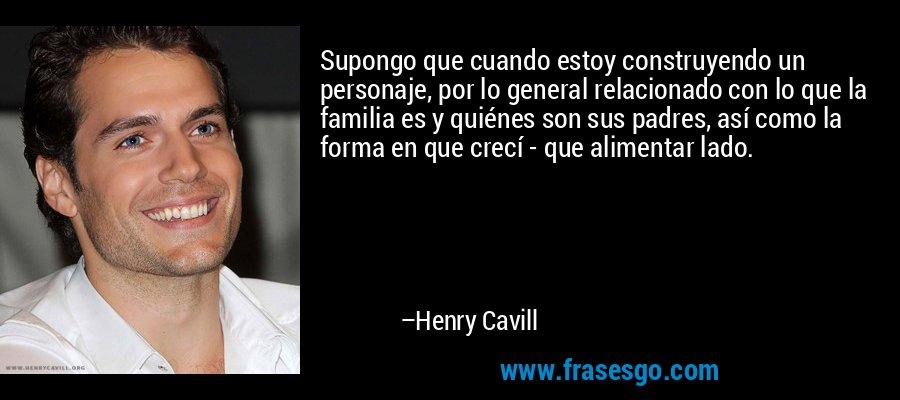 Supongo que cuando estoy construyendo un personaje, por lo general relacionado con lo que la familia es y quiénes son sus padres, así como la forma en que crecí - que alimentar lado. – Henry Cavill