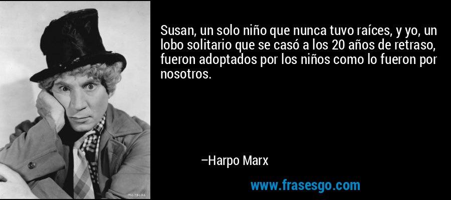 Susan, un solo niño que nunca tuvo raíces, y yo, un lobo solitario que se casó a los 20 años de retraso, fueron adoptados por los niños como lo fueron por nosotros. – Harpo Marx