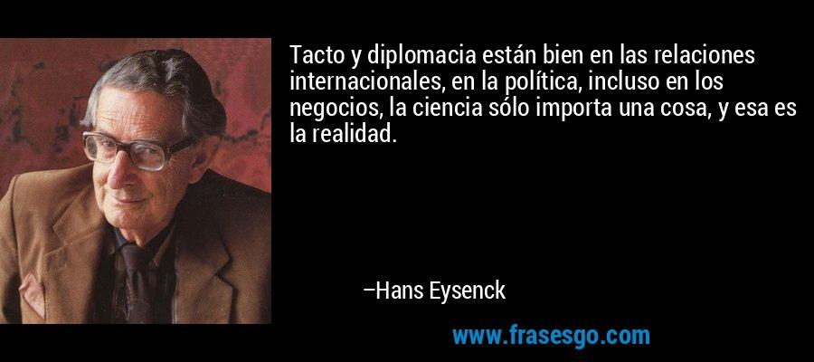 Tacto y diplomacia están bien en las relaciones internacionales, en la política, incluso en los negocios, la ciencia sólo importa una cosa, y esa es la realidad. – Hans Eysenck
