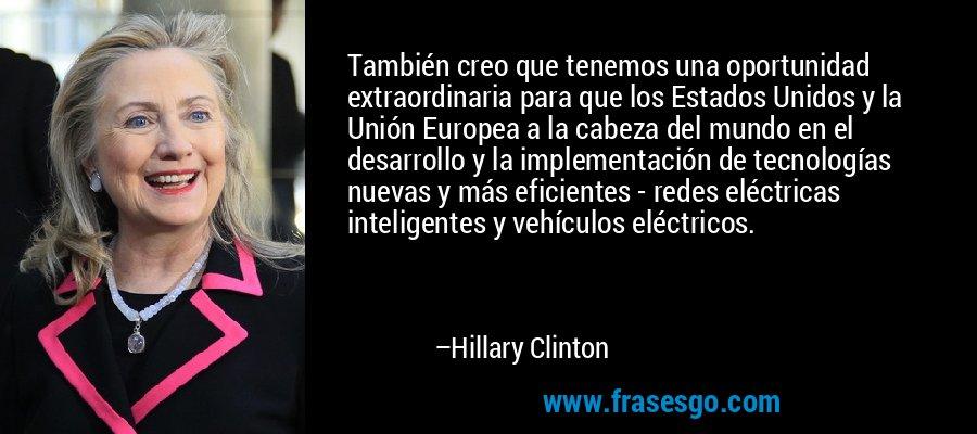 También creo que tenemos una oportunidad extraordinaria para que los Estados Unidos y la Unión Europea a la cabeza del mundo en el desarrollo y la implementación de tecnologías nuevas y más eficientes - redes eléctricas inteligentes y vehículos eléctricos. – Hillary Clinton