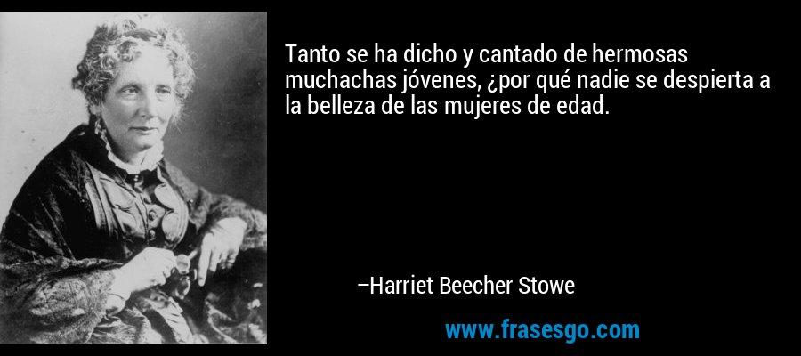 Tanto se ha dicho y cantado de hermosas muchachas jóvenes, ¿por qué nadie se despierta a la belleza de las mujeres de edad. – Harriet Beecher Stowe