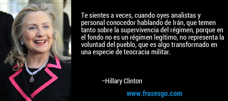 Te sientes a veces, cuando oyes analistas y personal conocedor hablando de Irán, que temen tanto sobre la supervivencia del régimen, porque en el fondo no es un régimen legítimo, no representa la voluntad del pueblo, que es algo transformado en una especie de teocracia militar. – Hillary Clinton