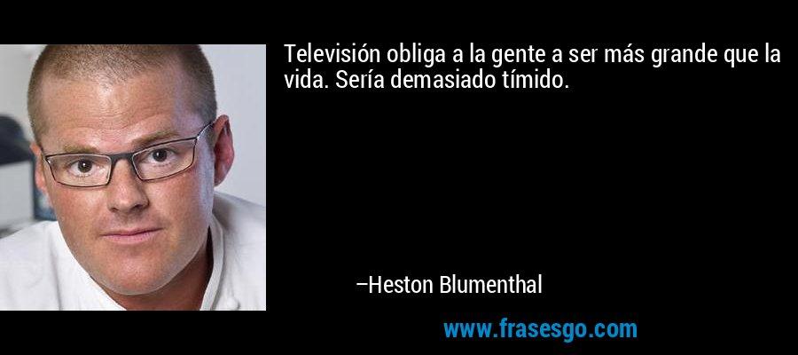 Televisión obliga a la gente a ser más grande que la vida. Sería demasiado tímido. – Heston Blumenthal