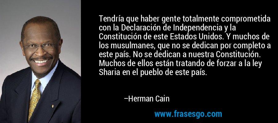 Tendría que haber gente totalmente comprometida con la Declaración de Independencia y la Constitución de este Estados Unidos. Y muchos de los musulmanes, que no se dedican por completo a este país. No se dedican a nuestra Constitución. Muchos de ellos están tratando de forzar a la ley Sharia en el pueblo de este país. – Herman Cain