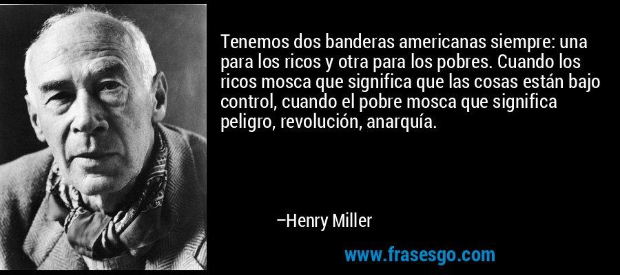 Tenemos dos banderas americanas siempre: una para los ricos y otra para los pobres. Cuando los ricos mosca que significa que las cosas están bajo control, cuando el pobre mosca que significa peligro, revolución, anarquía. – Henry Miller