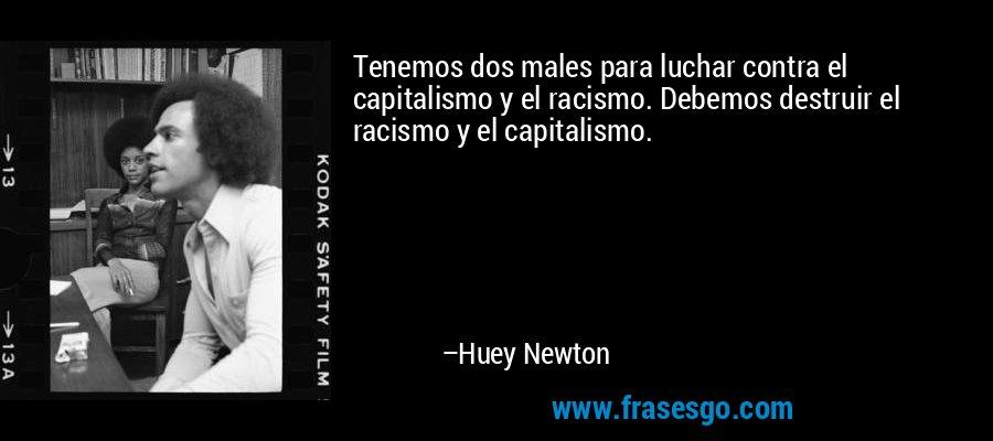 Tenemos dos males para luchar contra el capitalismo y el racismo. Debemos destruir el racismo y el capitalismo. – Huey Newton