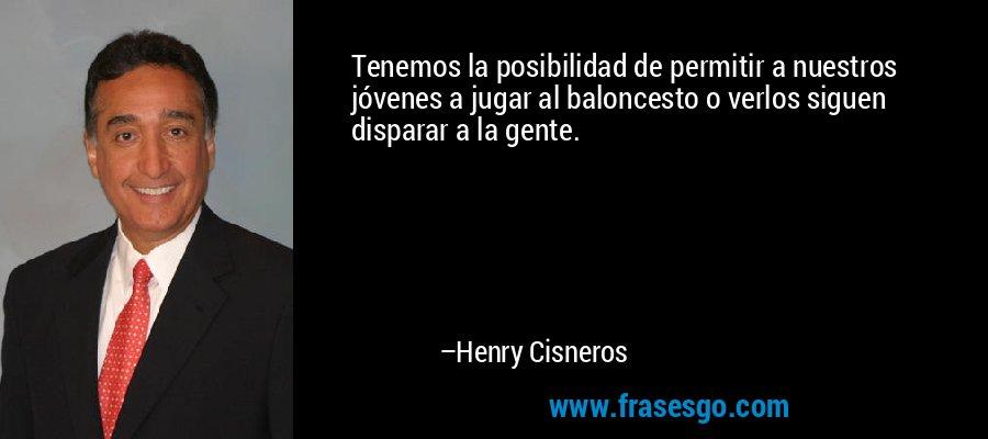 Tenemos la posibilidad de permitir a nuestros jóvenes a jugar al baloncesto o verlos siguen disparar a la gente. – Henry Cisneros