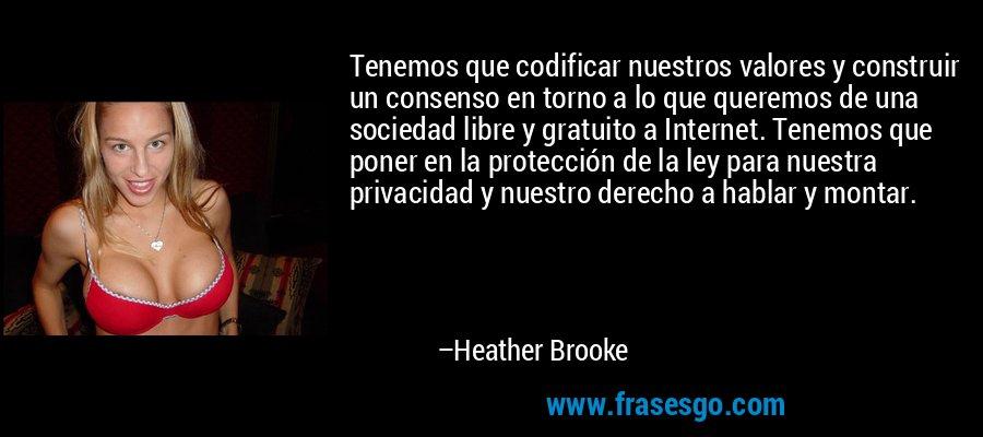 Tenemos que codificar nuestros valores y construir un consenso en torno a lo que queremos de una sociedad libre y gratuito a Internet. Tenemos que poner en la protección de la ley para nuestra privacidad y nuestro derecho a hablar y montar. – Heather Brooke