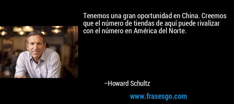 Tenemos una gran oportunidad en China. Creemos que el número de tiendas de aquí puede rivalizar con el número en América del Norte. – Howard Schultz