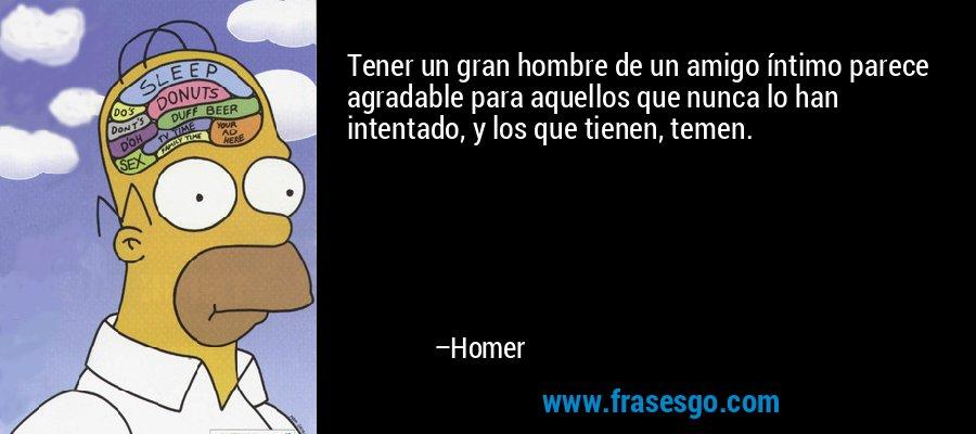 Tener un gran hombre de un amigo íntimo parece agradable para aquellos que nunca lo han intentado, y los que tienen, temen. – Homer