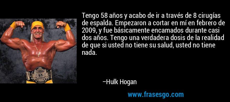 Tengo 58 años y acabo de ir a través de 8 cirugías de espalda. Empezaron a cortar en mí en febrero de 2009, y fue básicamente encamados durante casi dos años. Tengo una verdadera dosis de la realidad de que si usted no tiene su salud, usted no tiene nada. – Hulk Hogan