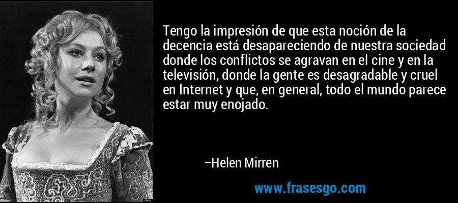 Tengo la impresión de que esta noción de la decencia está desapareciendo de nuestra sociedad donde los conflictos se agravan en el cine y en la televisión, donde la gente es desagradable y cruel en Internet y que, en general, todo el mundo parece estar muy enojado. – Helen Mirren