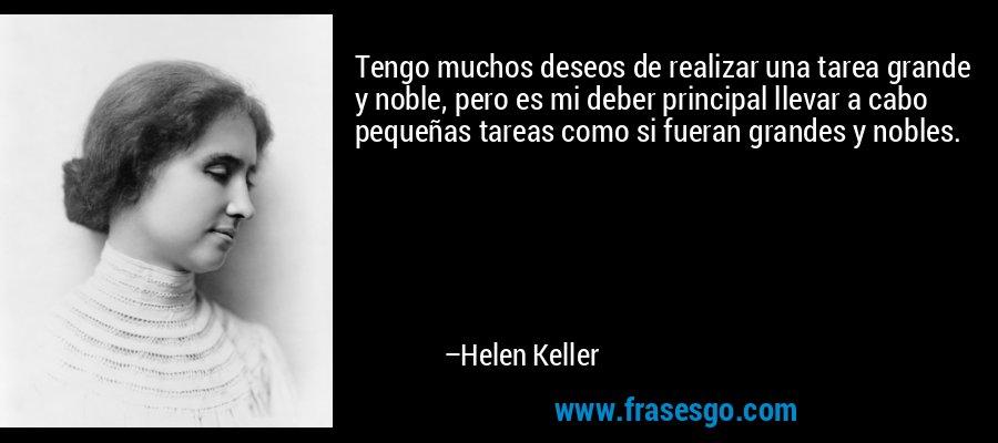 Tengo muchos deseos de realizar una tarea grande y noble, pero es mi deber principal llevar a cabo pequeñas tareas como si fueran grandes y nobles. – Helen Keller