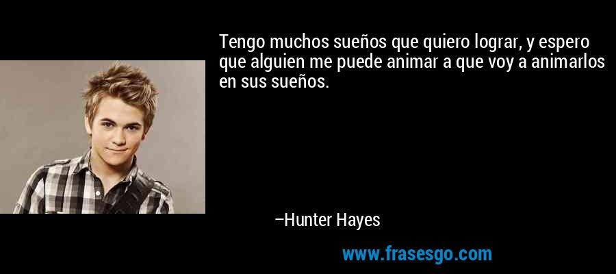 Tengo muchos sueños que quiero lograr, y espero que alguien me puede animar a que voy a animarlos en sus sueños. – Hunter Hayes