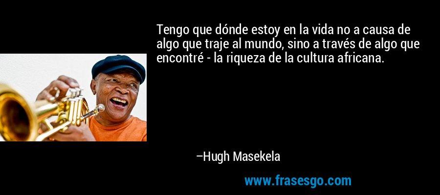 Tengo que dónde estoy en la vida no a causa de algo que traje al mundo, sino a través de algo que encontré - la riqueza de la cultura africana. – Hugh Masekela