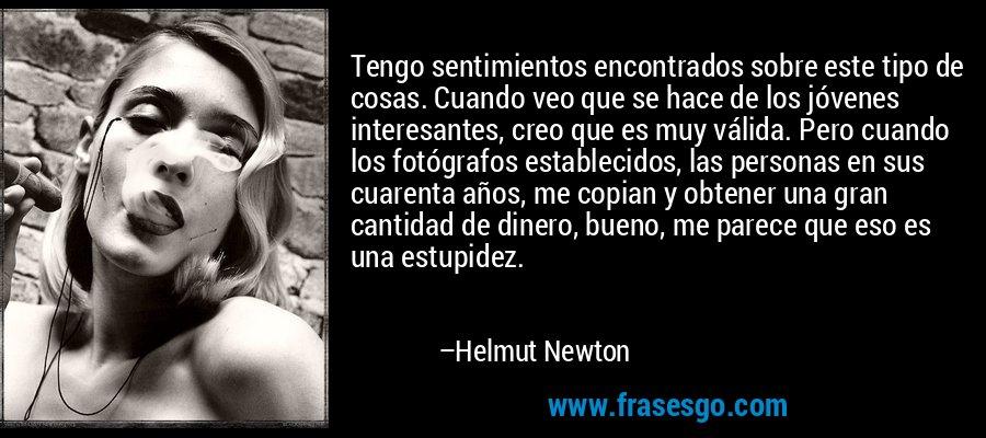Tengo sentimientos encontrados sobre este tipo de cosas. Cuando veo que se hace de los jóvenes interesantes, creo que es muy válida. Pero cuando los fotógrafos establecidos, las personas en sus cuarenta años, me copian y obtener una gran cantidad de dinero, bueno, me parece que eso es una estupidez. – Helmut Newton