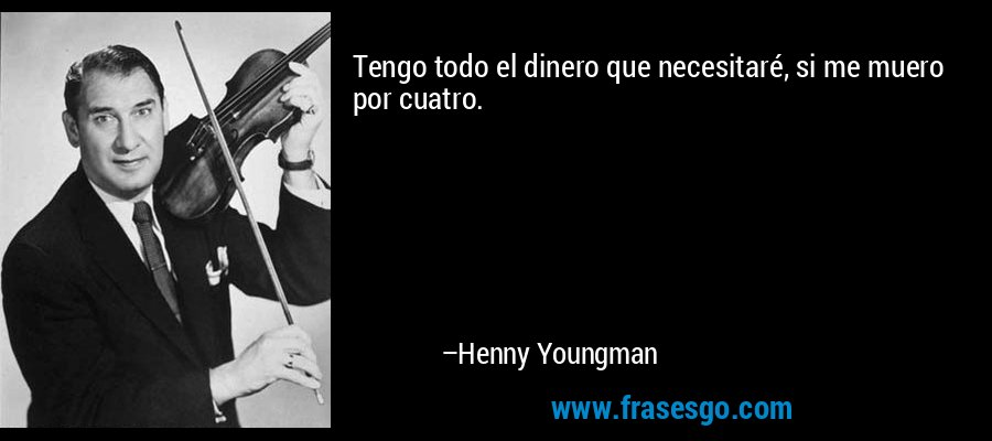 Tengo todo el dinero que necesitaré, si me muero por cuatro. – Henny Youngman