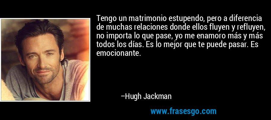 Tengo un matrimonio estupendo, pero a diferencia de muchas relaciones donde ellos fluyen y refluyen, no importa lo que pase, yo me enamoro más y más todos los días. Es lo mejor que te puede pasar. Es emocionante. – Hugh Jackman