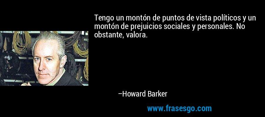 Tengo un montón de puntos de vista políticos y un montón de prejuicios sociales y personales. No obstante, valora. – Howard Barker