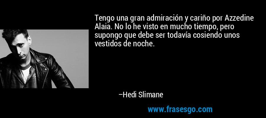 Tengo una gran admiración y cariño por Azzedine Alaia. No lo he visto en mucho tiempo, pero supongo que debe ser todavía cosiendo unos vestidos de noche. – Hedi Slimane