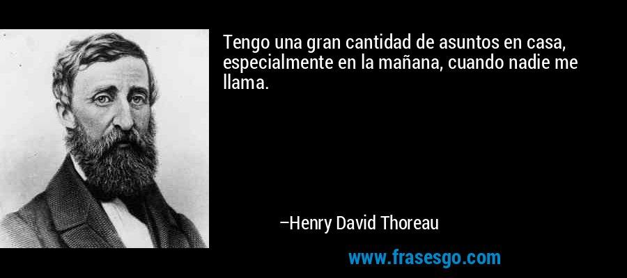 Tengo una gran cantidad de asuntos en casa, especialmente en la mañana, cuando nadie me llama. – Henry David Thoreau