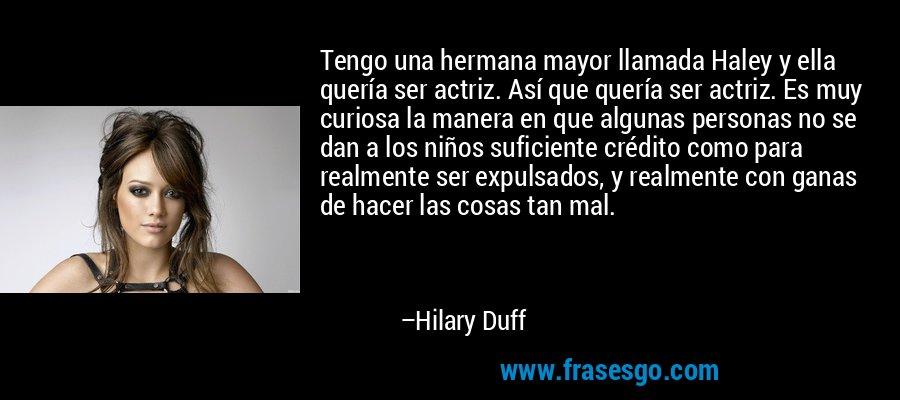Tengo una hermana mayor llamada Haley y ella quería ser actriz. Así que quería ser actriz. Es muy curiosa la manera en que algunas personas no se dan a los niños suficiente crédito como para realmente ser expulsados, y realmente con ganas de hacer las cosas tan mal. – Hilary Duff