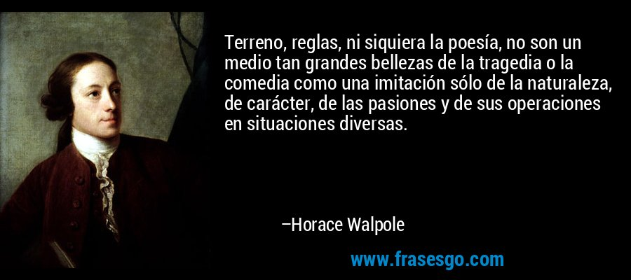 Terreno, reglas, ni siquiera la poesía, no son un medio tan grandes bellezas de la tragedia o la comedia como una imitación sólo de la naturaleza, de carácter, de las pasiones y de sus operaciones en situaciones diversas. – Horace Walpole