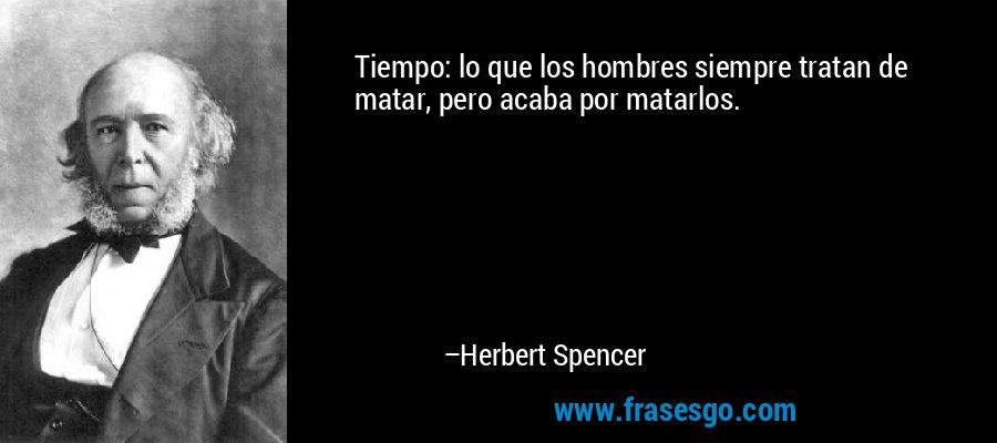 Tiempo: lo que los hombres siempre tratan de matar, pero acaba por matarlos. – Herbert Spencer
