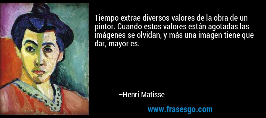 Tiempo extrae diversos valores de la obra de un pintor. Cuando estos valores están agotadas las imágenes se olvidan, y más una imagen tiene que dar, mayor es. – Henri Matisse