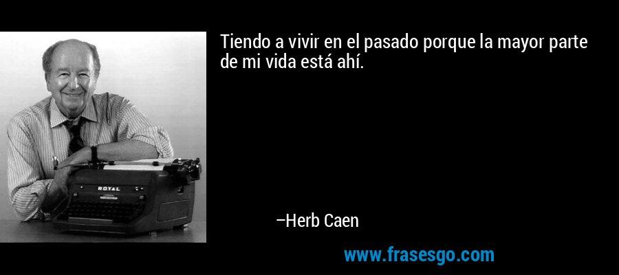 Tiendo a vivir en el pasado porque la mayor parte de mi vida está ahí. – Herb Caen