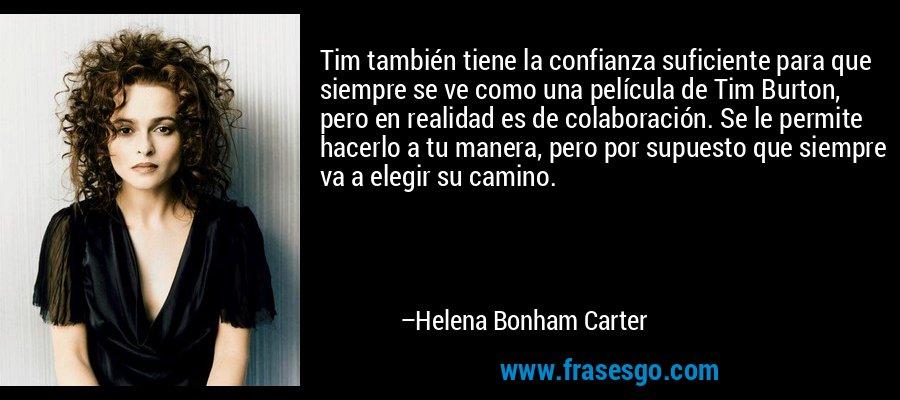 Tim también tiene la confianza suficiente para que siempre se ve como una película de Tim Burton, pero en realidad es de colaboración. Se le permite hacerlo a tu manera, pero por supuesto que siempre va a elegir su camino. – Helena Bonham Carter