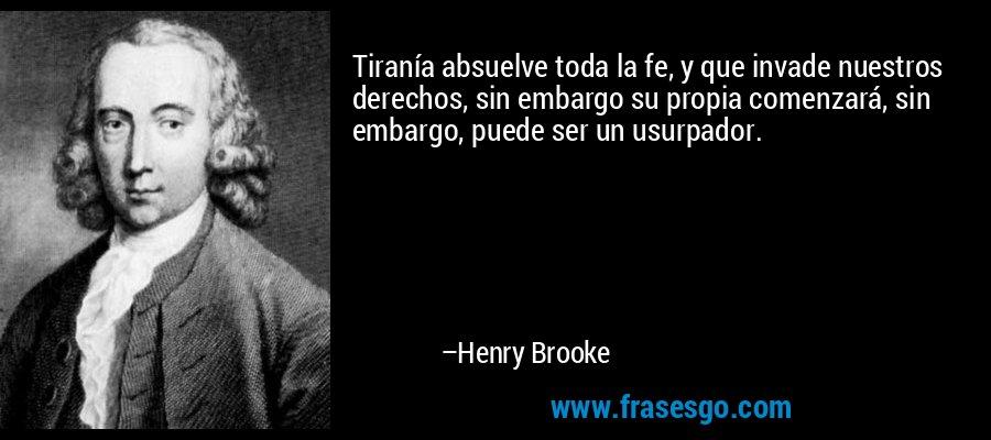 Tiranía absuelve toda la fe, y que invade nuestros derechos, sin embargo su propia comenzará, sin embargo, puede ser un usurpador. – Henry Brooke