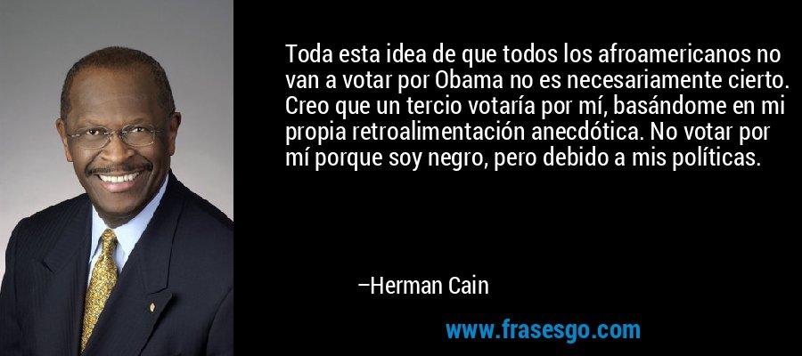 Toda esta idea de que todos los afroamericanos no van a votar por Obama no es necesariamente cierto. Creo que un tercio votaría por mí, basándome en mi propia retroalimentación anecdótica. No votar por mí porque soy negro, pero debido a mis políticas. – Herman Cain