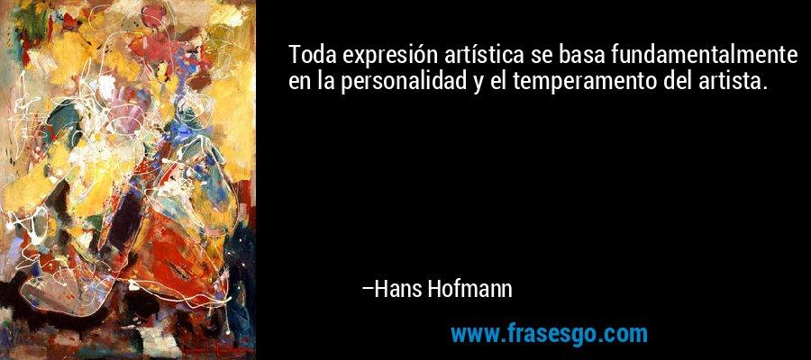 Toda expresión artística se basa fundamentalmente en la personalidad y el temperamento del artista. – Hans Hofmann
