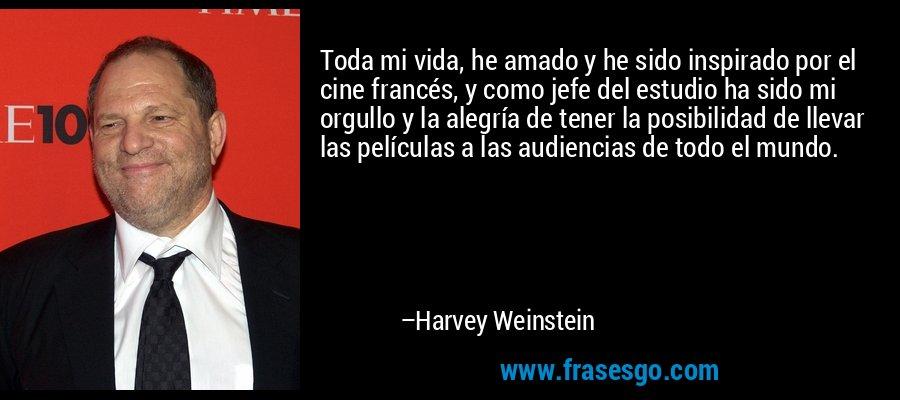 Toda mi vida, he amado y he sido inspirado por el cine francés, y como jefe del estudio ha sido mi orgullo y la alegría de tener la posibilidad de llevar las películas a las audiencias de todo el mundo. – Harvey Weinstein