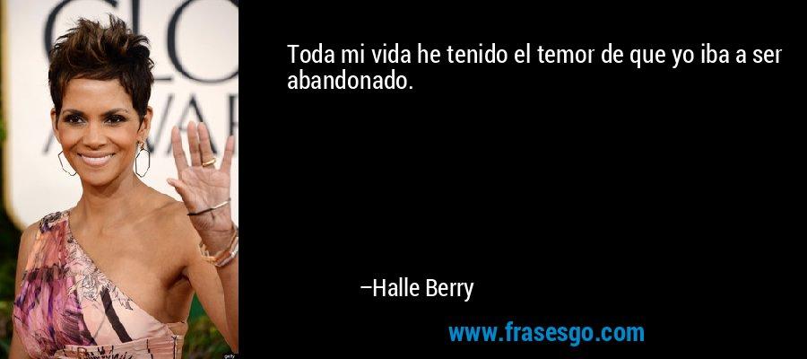 Toda mi vida he tenido el temor de que yo iba a ser abandonado. – Halle Berry
