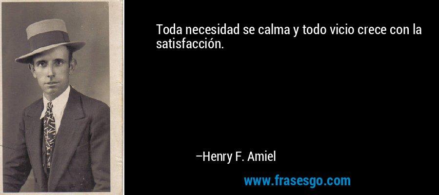Toda necesidad se calma y todo vicio crece con la satisfacción. – Henry F. Amiel