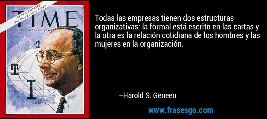 Todas las empresas tienen dos estructuras organizativas: la formal está escrito en las cartas y la otra es la relación cotidiana de los hombres y las mujeres en la organización. – Harold S. Geneen