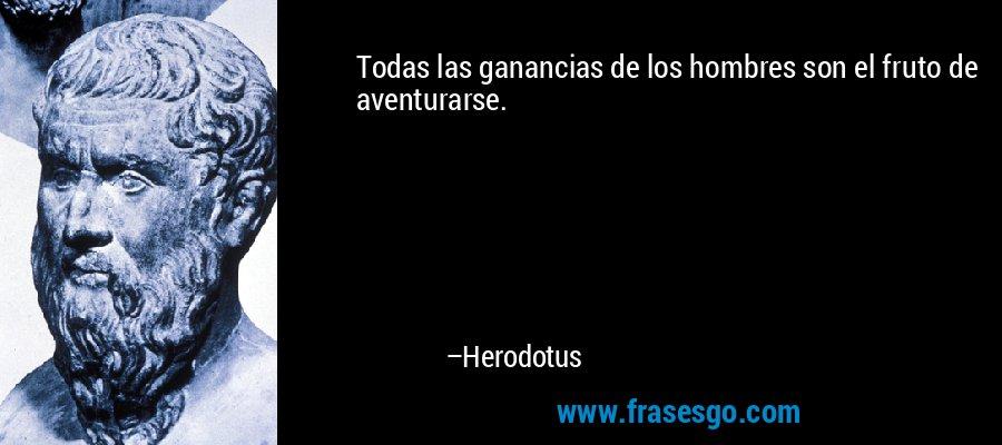 Todas las ganancias de los hombres son el fruto de aventurarse. – Herodotus