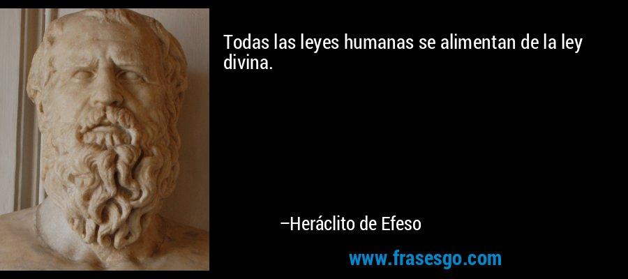 Todas las leyes humanas se alimentan de la ley divina. – Heráclito de Efeso