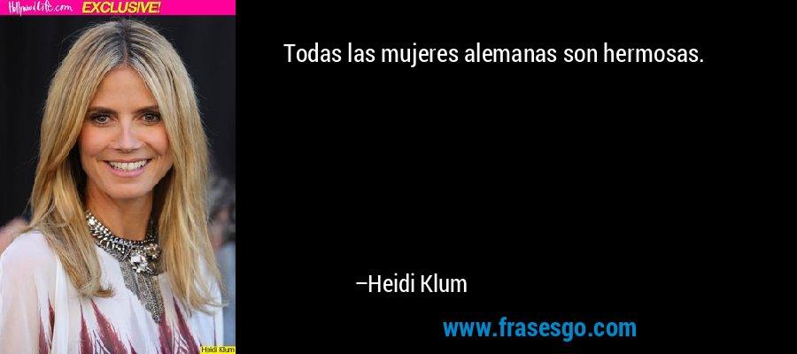 Todas las mujeres alemanas son hermosas. – Heidi Klum