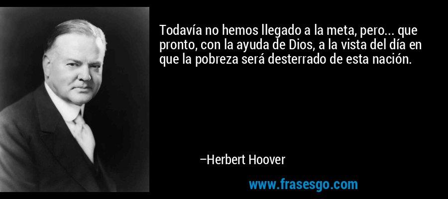 Todavía no hemos llegado a la meta, pero... que pronto, con la ayuda de Dios, a la vista del día en que la pobreza será desterrado de esta nación. – Herbert Hoover