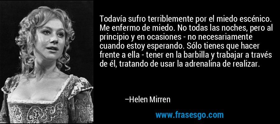 Todavía sufro terriblemente por el miedo escénico. Me enfermo de miedo. No todas las noches, pero al principio y en ocasiones - no necesariamente cuando estoy esperando. Sólo tienes que hacer frente a ella - tener en la barbilla y trabajar a través de él, tratando de usar la adrenalina de realizar. – Helen Mirren