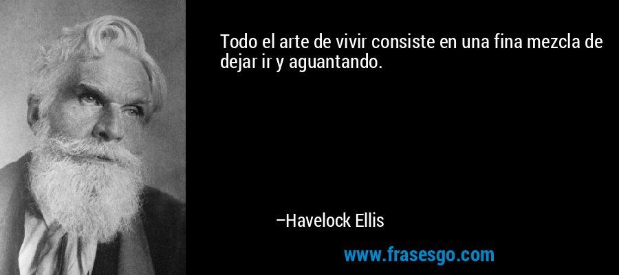 Todo el arte de vivir consiste en una fina mezcla de dejar ir y aguantando. – Havelock Ellis