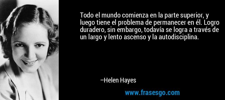 Todo el mundo comienza en la parte superior, y luego tiene el problema de permanecer en él. Logro duradero, sin embargo, todavía se logra a través de un largo y lento ascenso y la autodisciplina. – Helen Hayes