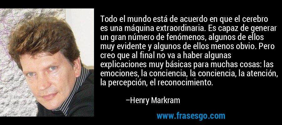 Todo el mundo está de acuerdo en que el cerebro es una máquina extraordinaria. Es capaz de generar un gran número de fenómenos, algunos de ellos muy evidente y algunos de ellos menos obvio. Pero creo que al final no va a haber algunas explicaciones muy básicas para muchas cosas: las emociones, la conciencia, la conciencia, la atención, la percepción, el reconocimiento. – Henry Markram