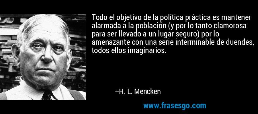 Todo el objetivo de la política práctica es mantener alarmada a la población (y por lo tanto clamorosa para ser llevado a un lugar seguro) por lo amenazante con una serie interminable de duendes, todos ellos imaginarios. – H. L. Mencken