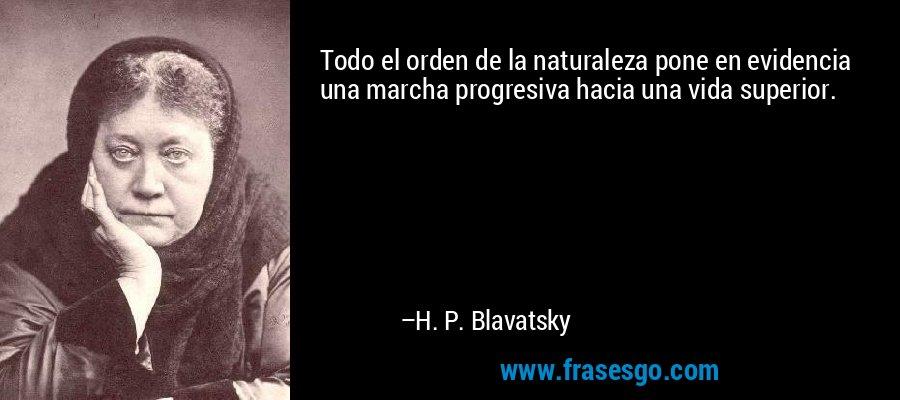 Todo el orden de la naturaleza pone en evidencia una marcha progresiva hacia una vida superior. – H. P. Blavatsky